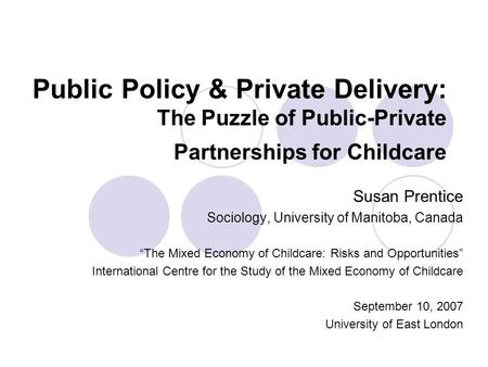 "Public Policy & Private Delivery: The Puzzle of Public-Private Partnerships for Childcare Susan Prentice Sociology, University of Manitoba, Canada ""The."