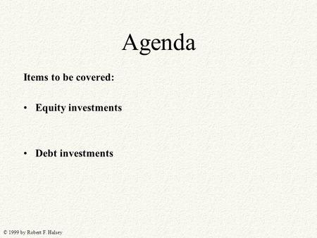 © 1999 by Robert F. Halsey Agenda Items to be covered: Equity investments Debt investments.