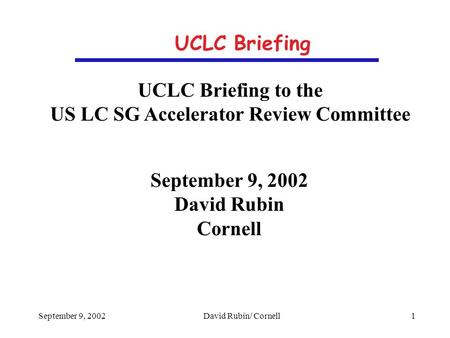 September 9, 2002David Rubin/ Cornell 1 UCLC Briefing UCLC Briefing to the US LC SG Accelerator Review Committee September 9, 2002 David Rubin Cornell.