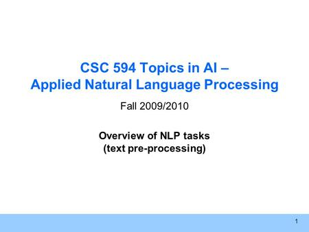 1 CSC 594 Topics in AI – Applied Natural Language Processing Fall 2009/2010 Overview of NLP tasks (text pre-processing)