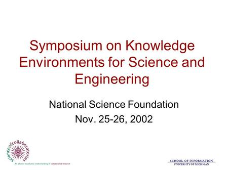SCHOOL OF INFORMATION UNIVERSITY OF MICHIGAN Symposium on Knowledge Environments for Science and Engineering National Science Foundation Nov. 25-26, 2002.