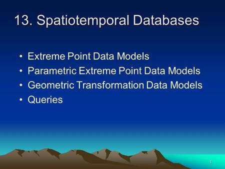 1 13. Spatiotemporal Databases Extreme Point Data Models Parametric Extreme Point Data Models Geometric Transformation Data Models Queries.