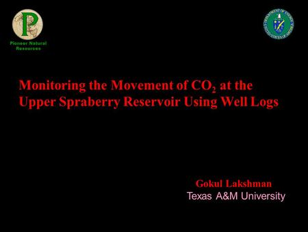 Monitoring the Movement of CO 2 at the Upper Spraberry Reservoir Using Well Logs Gokul Lakshman Texas A&M University Pioneer Natural Resources.