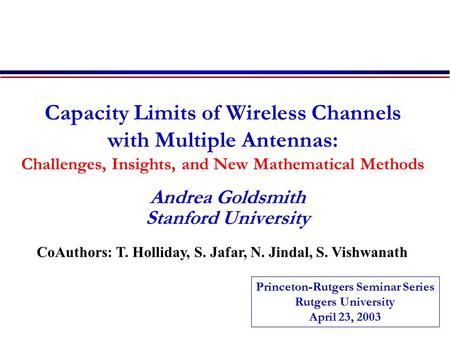Capacity Limits of Wireless Channels with Multiple Antennas: Challenges, Insights, and New Mathematical Methods Andrea Goldsmith Stanford University CoAuthors: