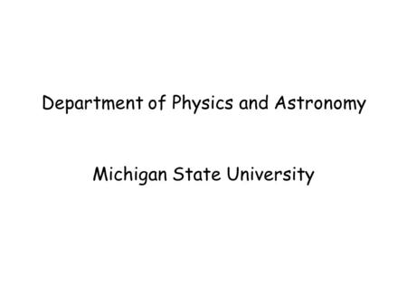 Department of Physics and Astronomy Michigan State University.