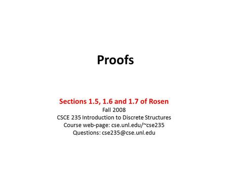 Proofs Sections 1.5, 1.6 and 1.7 of Rosen Fall 2008 CSCE 235 Introduction to Discrete Structures Course web-page: cse.unl.edu/~cse235 Questions:
