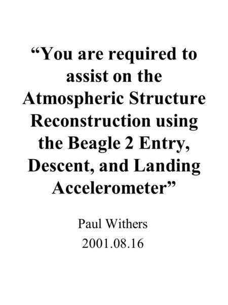 """You are required to assist on the Atmospheric Structure Reconstruction using the Beagle 2 Entry, Descent, and Landing Accelerometer"" Paul Withers 2001.08.16."