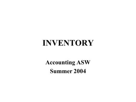 INVENTORY Accounting ASW Summer 2004. Two Inventory Issues Manufacturing accounting –what if you make inventory rather than buying? Inventory cost flow.