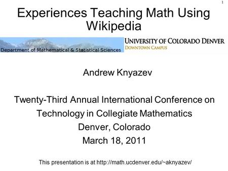 Experiences Teaching Math Using Wikipedia Andrew Knyazev Twenty-Third Annual International Conference on Technology in Collegiate Mathematics Denver, Colorado.