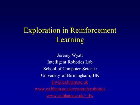 Exploration in Reinforcement Learning Jeremy Wyatt Intelligent Robotics Lab School of Computer Science University of Birmingham, UK