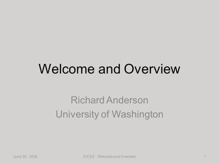 Welcome and Overview Richard Anderson University of Washington June 30, 20081IUCEE: Welcome and Overview.