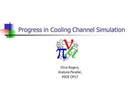 Chris Rogers, Analysis Parallel, MICE CM17 Progress in Cooling Channel Simulation.