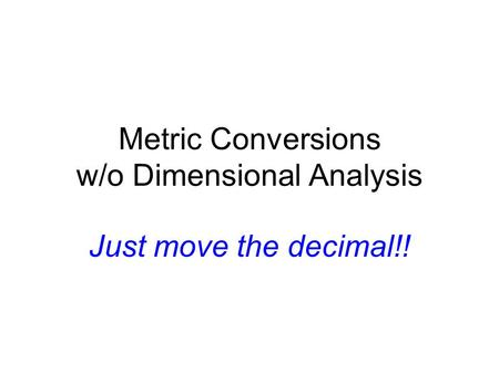 Metric Conversions w/o Dimensional Analysis Just move the decimal!!