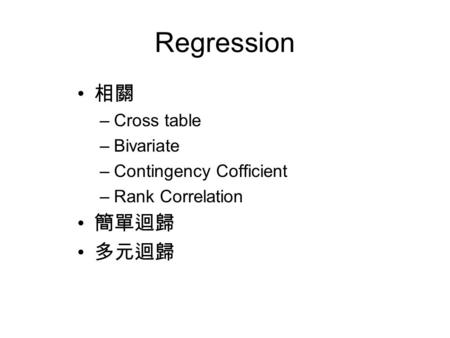 Regression 相關 –Cross table –Bivariate –Contingency Cofficient –Rank Correlation 簡單迴歸 多元迴歸.