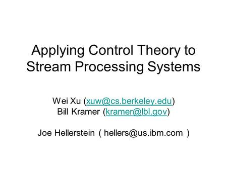 Applying Control Theory to Stream Processing Systems Wei Xu Bill Kramer Joe Hellerstein.