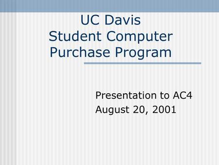 UC Davis Student Computer Purchase Program Presentation to AC4 August 20, 2001.
