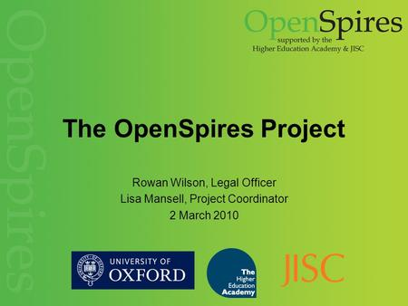 The OpenSpires Project Rowan Wilson, Legal Officer Lisa Mansell, Project Coordinator 2 March 2010.
