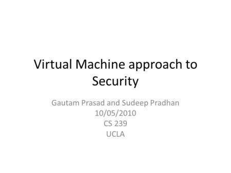 Virtual Machine approach to Security Gautam Prasad and Sudeep Pradhan 10/05/2010 CS 239 UCLA.