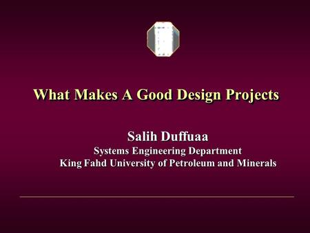 What Makes A Good Design Projects Salih Duffuaa Systems Engineering Department King Fahd University of Petroleum and Minerals.