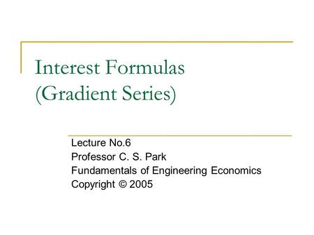 Interest Formulas (Gradient Series) Lecture No.6 Professor C. S. Park Fundamentals of Engineering Economics Copyright © 2005.
