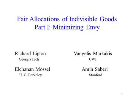 1 Fair Allocations of Indivisible Goods Part I: Minimizing Envy Elchanan Mossel Amin Saberi Richard Lipton Vangelis Markakis Georgia Tech CWI U. C. Berkeley.