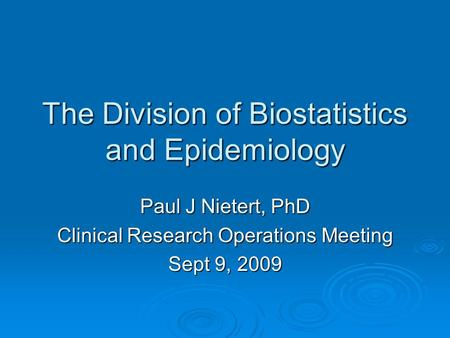 The Division of Biostatistics and Epidemiology Paul J Nietert, PhD Clinical Research Operations Meeting Sept 9, 2009.