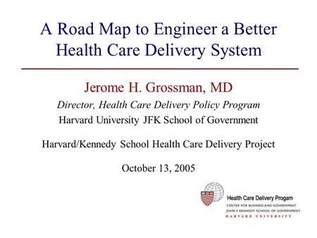 A Road Map to Engineer a Better Health Care Delivery System Jerome H. Grossman, MD Director, Health Care Delivery Policy Program Harvard University JFK.