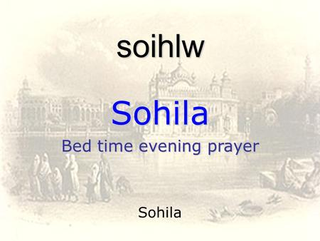 Sohila soihlw Sohila Bed time evening prayer. sohilaa raag gaurree deepkee mehlaa pehlaa soihlw rwgu gauVI dIpkI mhlw 1 Sohilaa ~ The Song Of Praise.