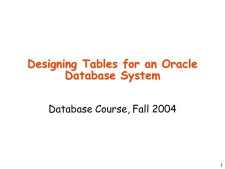 1 Designing Tables for an Oracle Database System Database Course, Fall 2004.