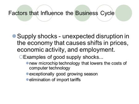 Factors that Influence the Business Cycle Supply shocks - unexpected disruption in the economy that causes shifts in prices, economic activity, and employment.