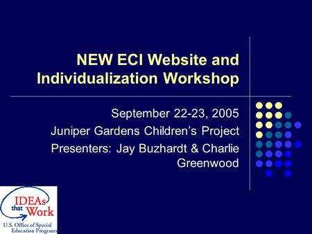 NEW ECI Website and Individualization Workshop September 22-23, 2005 Juniper Gardens Children's Project Presenters: Jay Buzhardt & Charlie Greenwood.