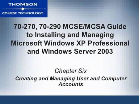 70-270, 70-290 MCSE/MCSA Guide to Installing and Managing Microsoft Windows XP Professional and Windows Server 2003 Chapter Six Creating and Managing User.
