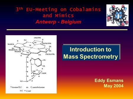 Introduction to Mass Spectrometry Introduction to Mass Spectrometry Eddy Esmans May 2004 3 th EU-Meeting on Cobalamins and Mimics Antwerp - Belgium.