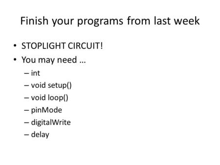 Finish your programs from last week STOPLIGHT CIRCUIT! You may need … – int – void setup() – void loop() – pinMode – digitalWrite – delay.