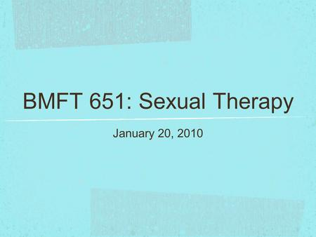 BMFT 651: Sexual Therapy January 20, 2010. Agenda Philosophy statement & syllabus/assignment questions (8:00-8:30) Selection of groups/topics for presentation.