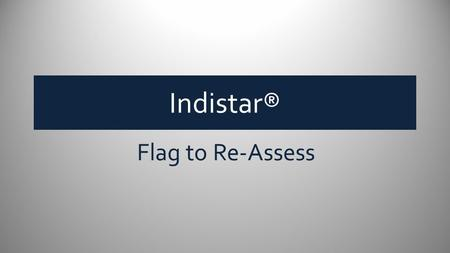 Indistar® Flag to Re-Assess. Flag to Re-assess Flag to Re-assess is a feature that will tag… indicators initially assessed as fully implemented, indicators.