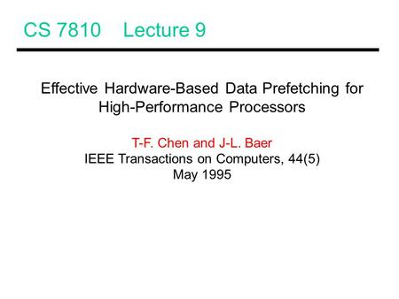 CS 7810 Lecture 9 Effective Hardware-Based Data Prefetching for High-Performance Processors T-F. Chen and J-L. Baer IEEE Transactions on Computers, 44(5)