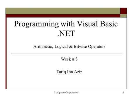 Compunet Corporation1 Programming with Visual Basic.NET Arithmetic, Logical & Bitwise Operators Week # 3 Tariq Ibn Aziz.