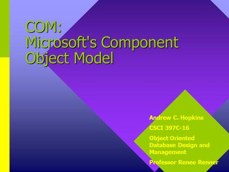 COM: Microsoft's Component Object Model Andrew C. Hopkins CSCI 397C-16 Object Oriented Database Design and Management Professor Renee Renner.