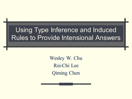 Using Type Inference and Induced Rules <strong>to</strong> Provide Intensional Answers Wesley W. Chu Rei-Chi Lee Qiming Chen.