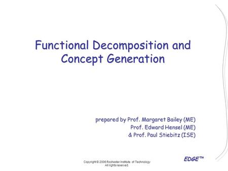 EDGE™ Functional Decomposition and Concept Generation prepared by Prof. Margaret Bailey (ME) Prof. Edward Hensel (ME) & Prof. Paul Stiebitz (ISE) Copyright.