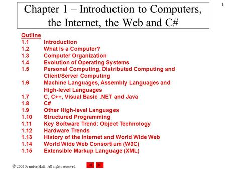  2002 Prentice Hall. All rights reserved. 1 Chapter 1 – Introduction to Computers, the Internet, the Web and <strong>C</strong># Outline 1.1 Introduction 1.2 What Is a.