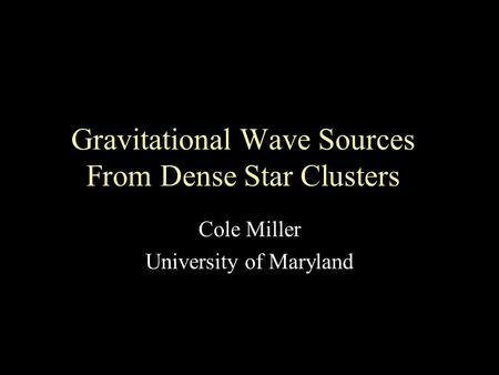 Gravitational Wave Sources From Dense Star Clusters Cole Miller University of Maryland.