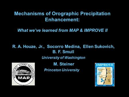 R. A. Houze, Jr., Socorro Medina, Ellen Sukovich, B. F. Smull University of Washington M. Steiner Princeton University Mechanisms of Orographic Precipitation.