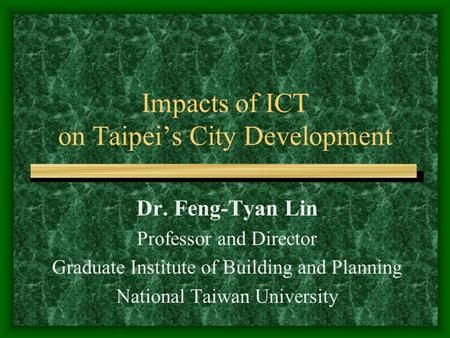 Impacts of ICT on Taipei's City Development Dr. Feng-Tyan Lin Professor and Director Graduate Institute of Building and Planning National Taiwan University.