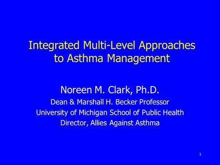 1 Integrated Multi-Level Approaches to Asthma Management Noreen M. Clark, Ph.D. Dean & Marshall H. Becker Professor University of Michigan School of Public.