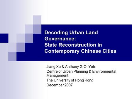Decoding Urban Land Governance: State Reconstruction in Contemporary Chinese Cities Jiang Xu & Anthony G.O. Yeh Centre of Urban Planning & Environmental.
