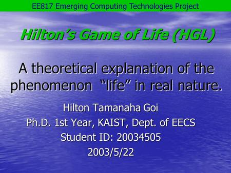 "Hilton's Game of Life (HGL) A theoretical explanation of the phenomenon ""life"" in real nature. Hilton Tamanaha Goi Ph.D. 1st Year, KAIST, Dept. of EECS."