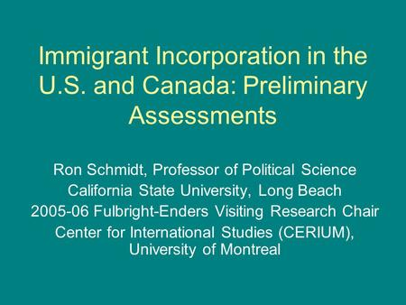 Immigrant Incorporation in the U.S. and Canada: Preliminary Assessments Ron Schmidt, Professor of Political Science California State University, Long Beach.