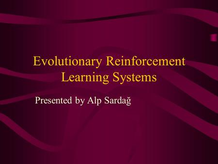 Evolutionary Reinforcement Learning Systems Presented by Alp Sardağ.
